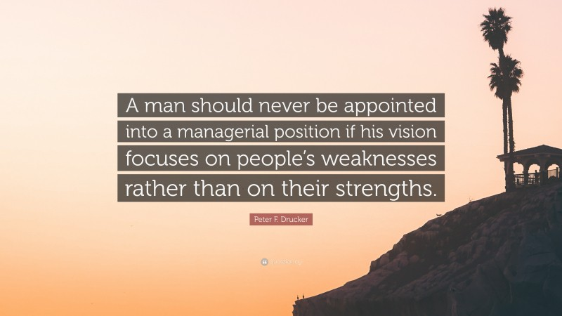 """Peter F. Drucker Quote: """"A man should never be appointed into a managerial position if his vision focuses on people's weaknesses rather than on their strengths."""""""