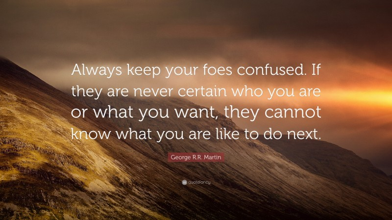 """George R.R. Martin Quote: """"Always keep your foes confused. If they are never certain who you are or what you want, they cannot know what you are like to do next."""""""