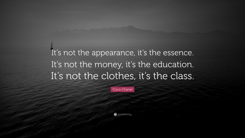 """Coco Chanel Quote: """"It's not the appearance, it's the essence. It's not the money, it's the education. It's not the clothes, it's the class."""""""