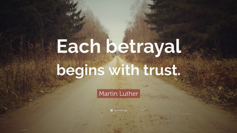 """Betrayal Quotes: """"Each betrayal begins with trust."""" — Martin Luther"""