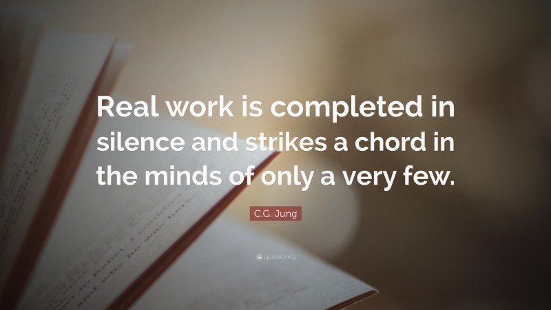 """C.G. Jung Quote: """"Real work is completed in silence and strikes a chord in the minds of only a very few."""""""