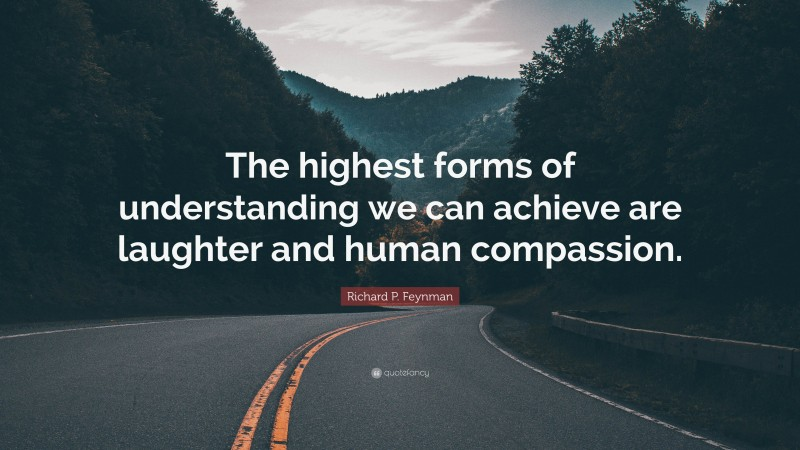 """Richard P. Feynman Quote: """"The highest forms of understanding we can achieve are laughter and human compassion."""""""