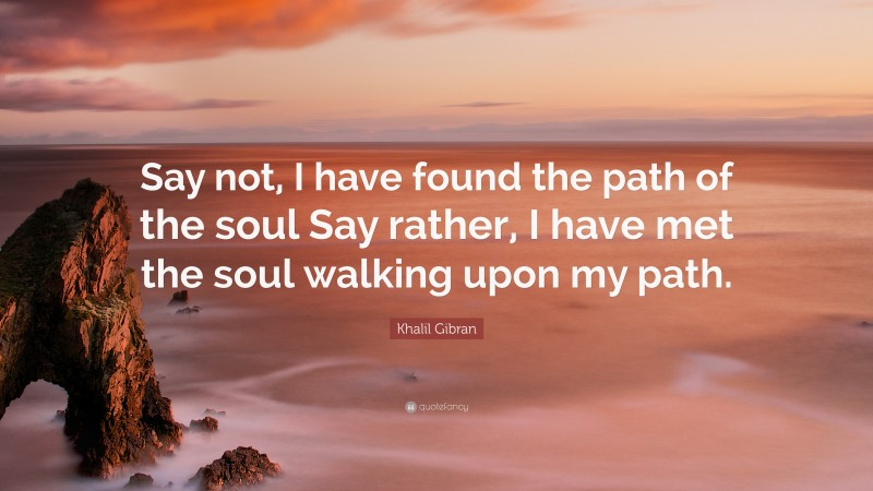 """Khalil Gibran Quote: """"Say not, I have found the path of the soul Say rather, I have met the soul walking upon my path."""""""