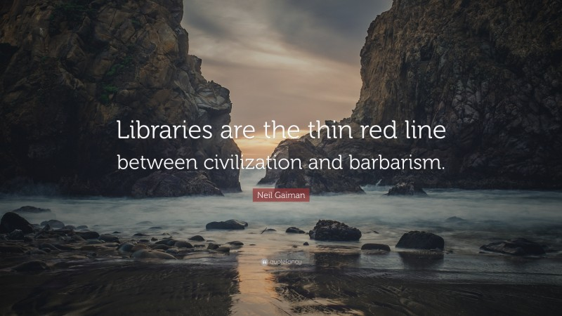 """Quotes About Civilization: """"Libraries are the thin red line between civilization and barbarism."""" — Neil Gaiman"""