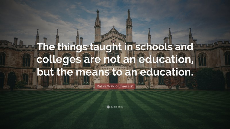 """Ralph Waldo Emerson Quote: """"The things taught in schools and colleges are not an education, but the means to an education."""""""