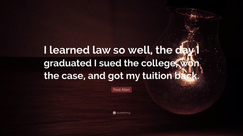 """Fred Allen Quote: """"I learned law so well, the day I graduated I sued the college, won the case, and got my tuition back."""""""