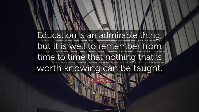 """Oscar Wilde Quote: """"Education is an admirable thing, but it is well to remember from time to time that nothing that is worth knowing can be taught."""""""