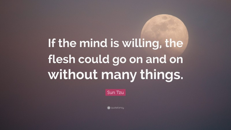 """Sun Tzu Quote: """"If the mind is willing, the flesh could go on and on without many things."""""""