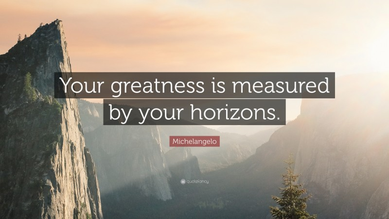 "Michelangelo Quote: ""Your greatness is measured by your horizons."""