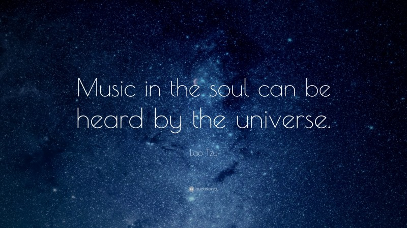 """Lao Tzu Quote: """"Music in the soul can be heard by the universe."""""""