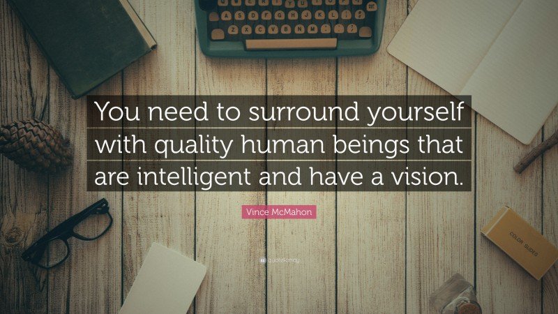 "Vince McMahon Quote: ""You need to surround yourself with quality human beings that are intelligent and have a vision."""