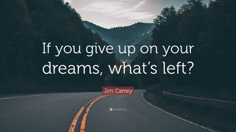 """Jim Carrey Quote: """"If you give up on your dreams, what's left?"""""""