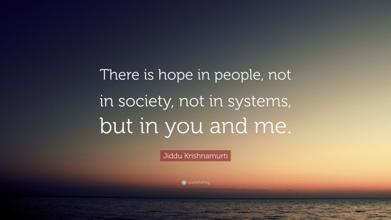 """Jiddu Krishnamurti Quote: """"There is hope in people, not in society, not in systems, but in you and me."""""""