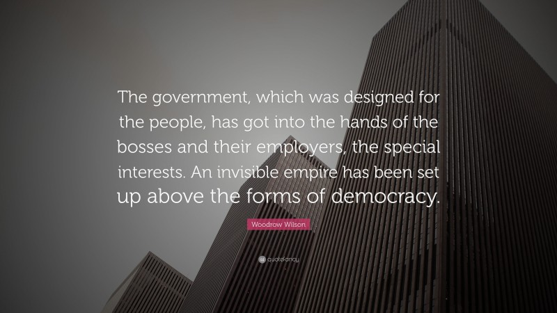 """Woodrow Wilson Quote: """"The government, which was designed for the people, has got into the hands of the bosses and their employers, the special interests. An invisible empire has been set up above the forms of democracy."""""""