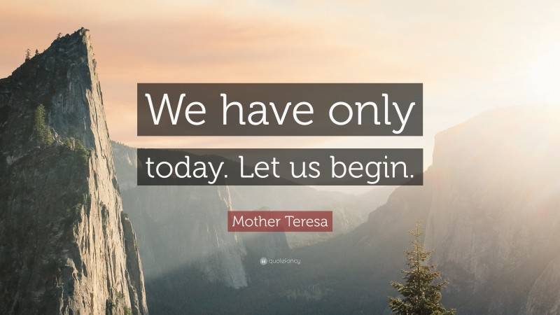 """Mother Teresa Quote: """"We have only today. Let us begin."""""""