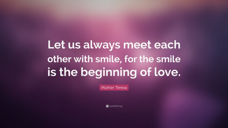 """Mother Teresa Quote: """"Let us always meet each other with smile, for the smile is the beginning of love."""""""