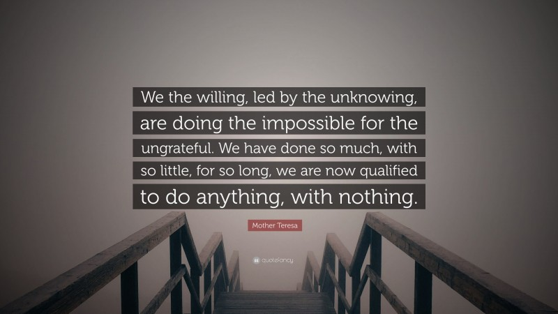"""Mother Teresa Quote: """"We the willing, led by the unknowing, are doing the impossible for the ungrateful. We have done so much, with so little, for so long, we are now qualified to do anything, with nothing."""""""