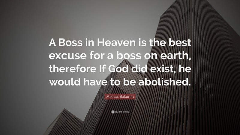 """Mikhail Bakunin Quote: """"A Boss in Heaven is the best excuse for a boss on earth, therefore If God did exist, he would have to be abolished."""""""