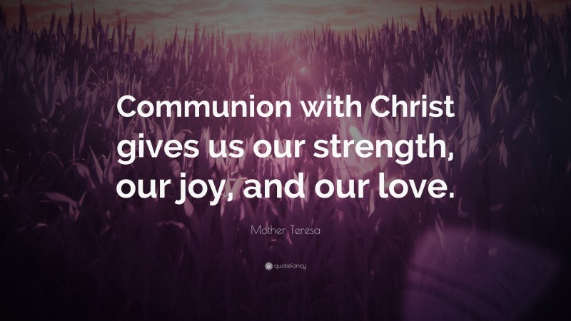 """Mother Teresa Quote: """"Communion with Christ gives us our strength, our joy, and our love."""""""