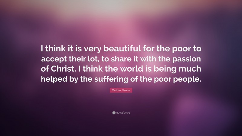 """Mother Teresa Quote: """"I think it is very beautiful for the poor to accept their lot, to share it with the passion of Christ. I think the world is being much helped by the suffering of the poor people."""""""