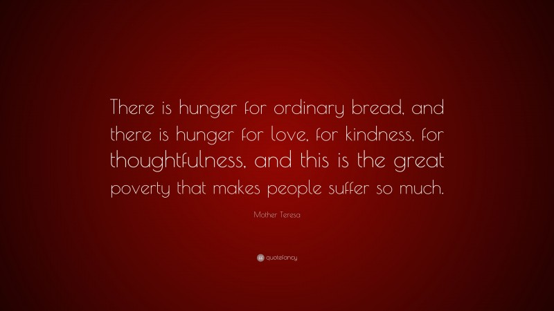 """Mother Teresa Quote: """"There is hunger for ordinary bread, and there is hunger for love, for kindness, for thoughtfulness, and this is the great poverty that makes people suffer so much."""""""