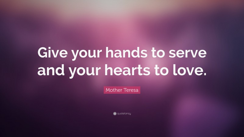 """Mother Teresa Quote: """"Give your hands to serve and your hearts to love."""""""
