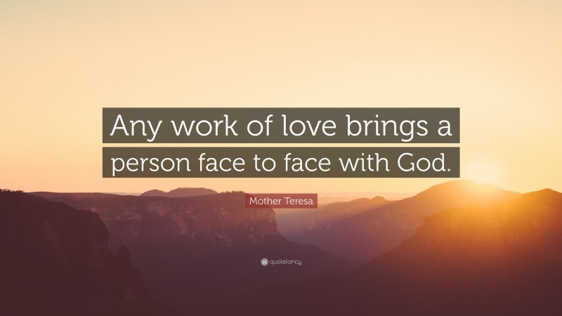 """Mother Teresa Quote: """"Any work of love brings a person face to face with God."""""""