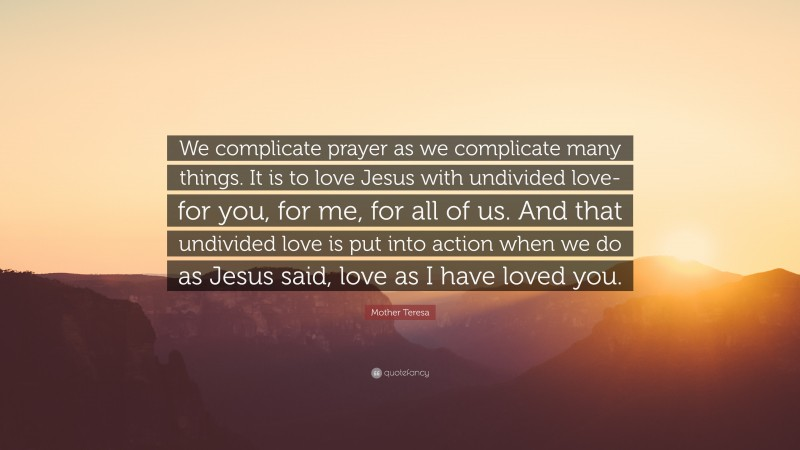 """Mother Teresa Quote: """"We complicate prayer as we complicate many things. It is to love Jesus with undivided love-for you, for me, for all of us. And that undivided love is put into action when we do as Jesus said, love as I have loved you."""""""