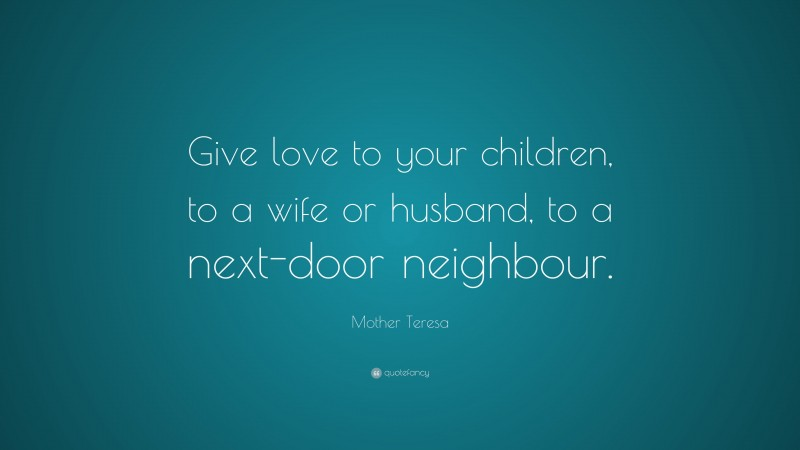 """Mother Teresa Quote: """"Give love to your children, to a wife or husband, to a next-door neighbour."""""""