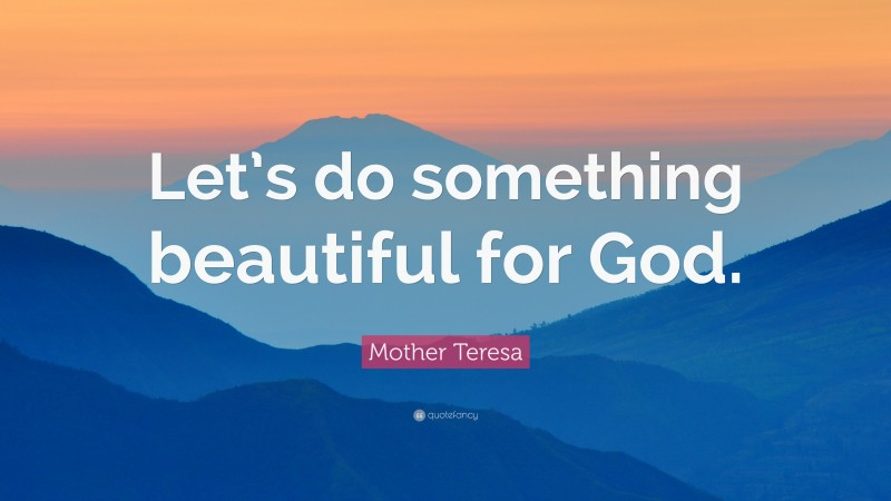 """Mother Teresa Quote: """"Let's do something beautiful for God."""""""