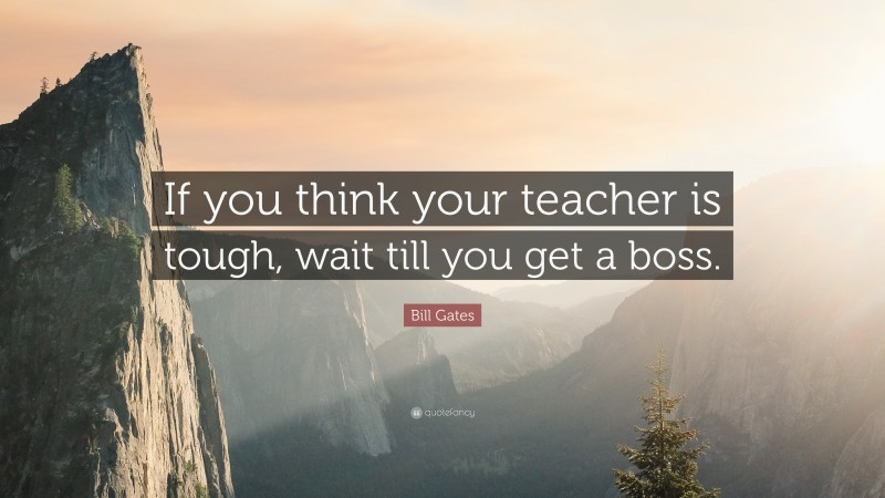 """Bill Gates Quote: """"If you think your teacher is tough, wait till you get a boss."""""""