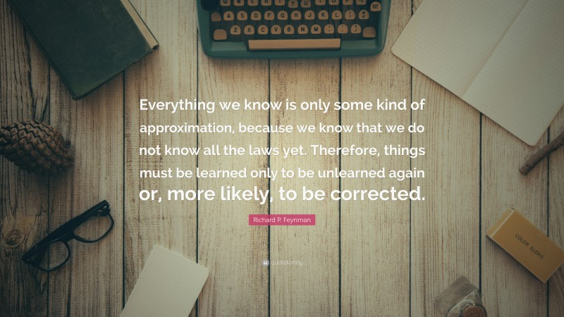 """Richard P. Feynman Quote: """"Everything we know is only some kind of approximation, because we know that we do not know all the laws yet. Therefore, things must be learned only to be unlearned again or, more likely, to be corrected."""""""