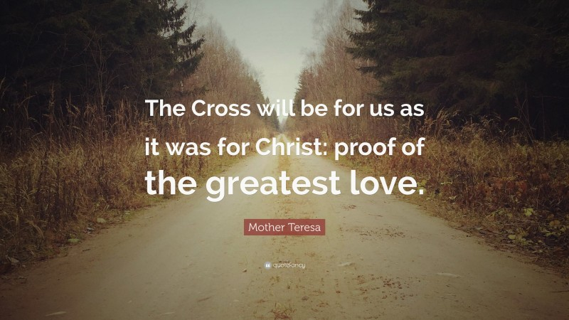 """Mother Teresa Quote: """"The Cross will be for us as it was for Christ: proof of the greatest love."""""""