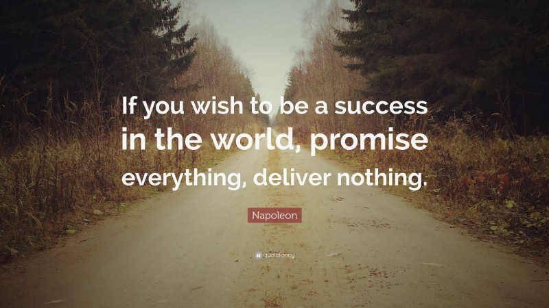 """Napoleon Quote: """"If you wish to be a success in the world, promise everything, deliver nothing."""""""