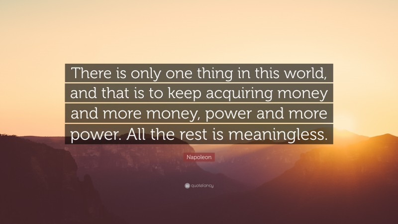 """Napoleon Quote: """"There is only one thing in this world, and that is to keep acquiring money and more money, power and more power. All the rest is meaningless."""""""
