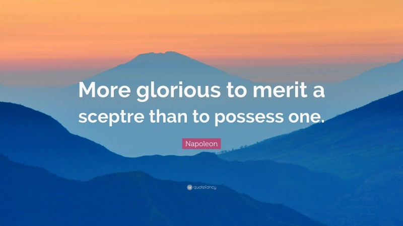 "Napoleon Quote: ""More glorious to merit a sceptre than to possess one."""