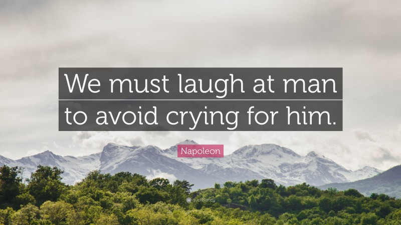 """Napoleon Quote: """"We must laugh at man to avoid crying for him."""""""
