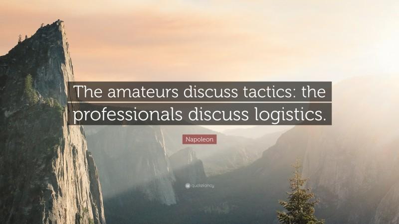 "Napoleon Quote: ""The amateurs discuss tactics: the professionals discuss logistics."""