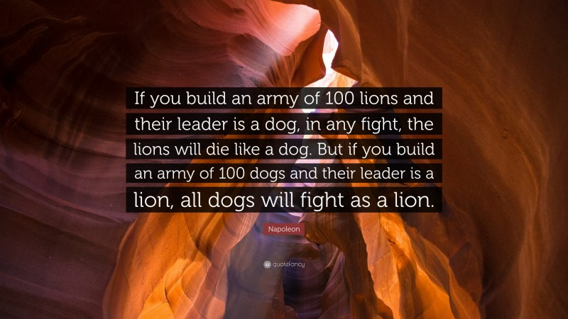 """Napoleon Quote: """"If you build an army of 100 lions and their leader is a dog, in any fight, the lions will die like a dog. But if you build an army of 100 dogs and their leader is a lion, all dogs will fight as a lion."""""""