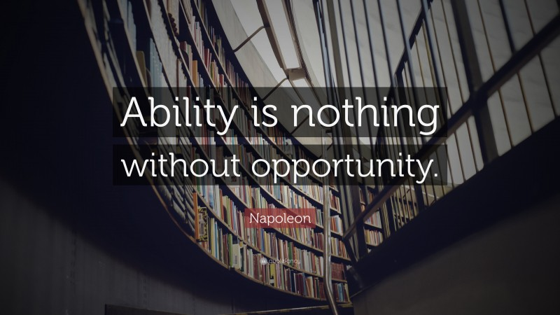 "Napoleon Quote: ""Ability is nothing without opportunity."""