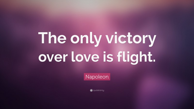 """Napoleon Quote: """"The only victory over love is flight."""""""