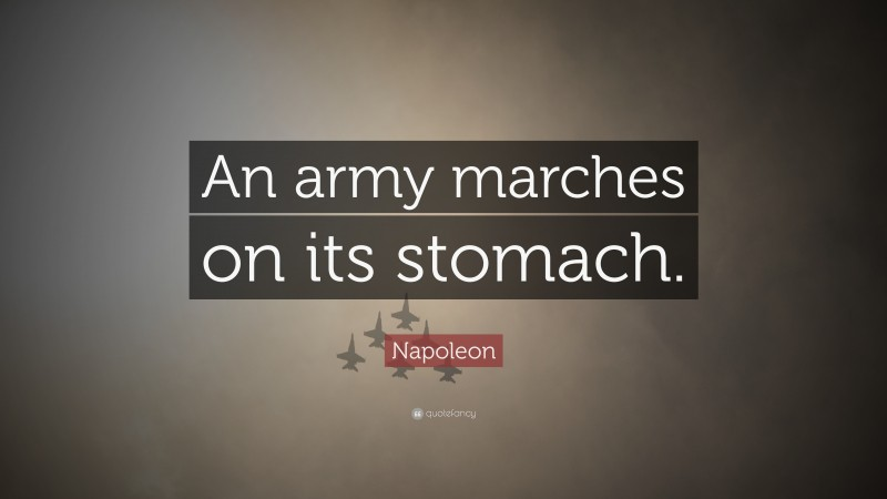 """Napoleon Quote: """"An army marches on its stomach."""""""