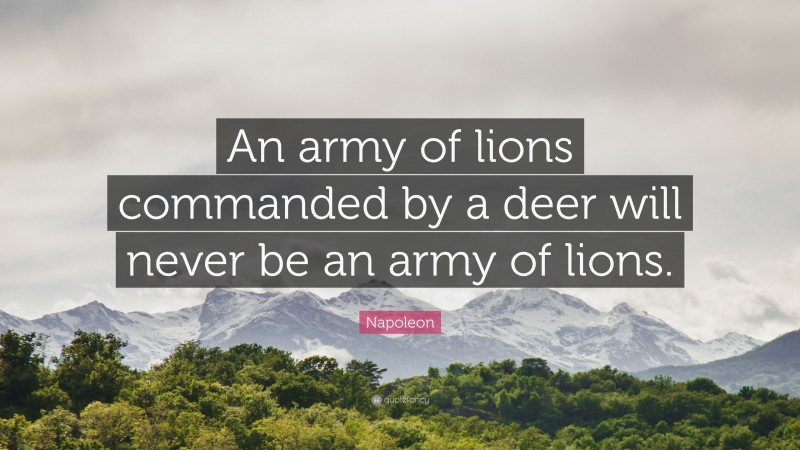 """Napoleon Quote: """"An army of lions commanded by a deer will never be an army of lions."""""""