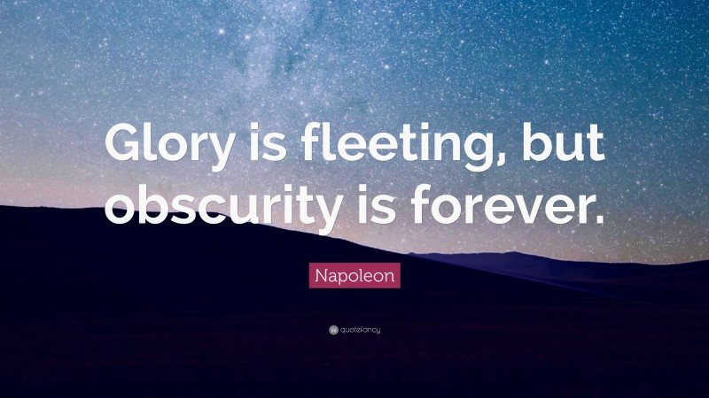 """Napoleon Quote: """"Glory is fleeting, but obscurity is forever."""""""