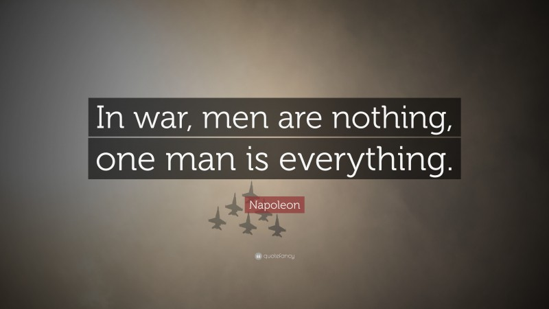 """Napoleon Quote: """"In war, men are nothing, one man is everything."""""""