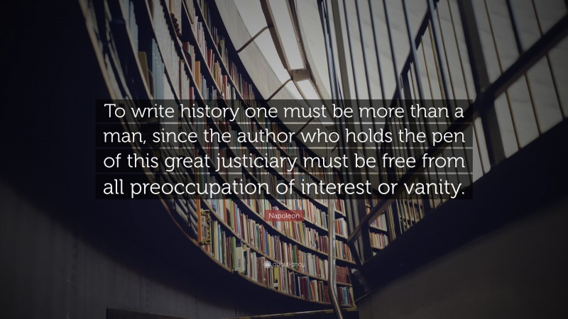 """Napoleon Quote: """"To write history one must be more than a man, since the author who holds the pen of this great justiciary must be free from all preoccupation of interest or vanity."""""""