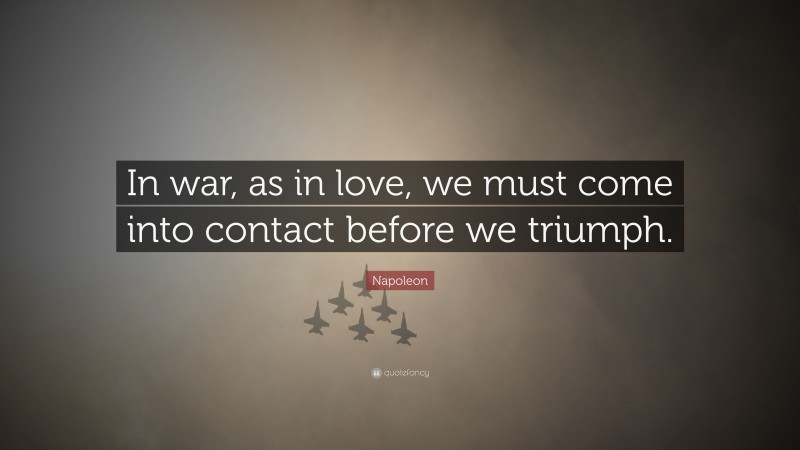 "Napoleon Quote: ""In war, as in love, we must come into contact before we triumph."""