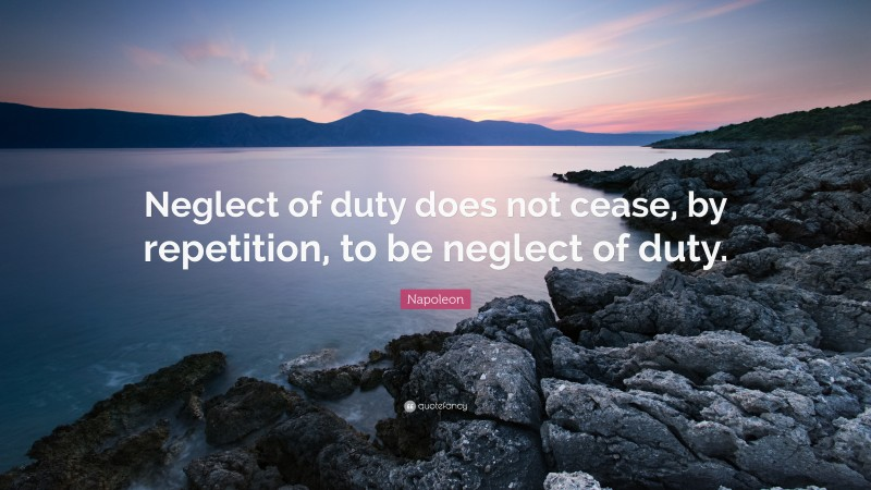 """Napoleon Quote: """"Neglect of duty does not cease, by repetition, to be neglect of duty."""""""