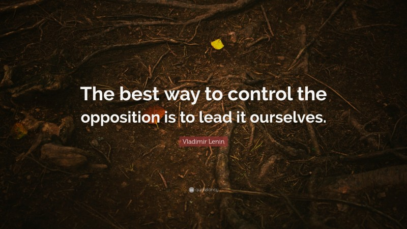 """Vladimir Lenin Quote: """"The best way to control the opposition is to lead it ourselves."""""""