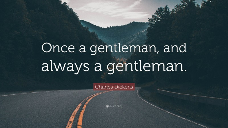 """Charles Dickens Quote: """"Once a gentleman, and always a gentleman."""""""